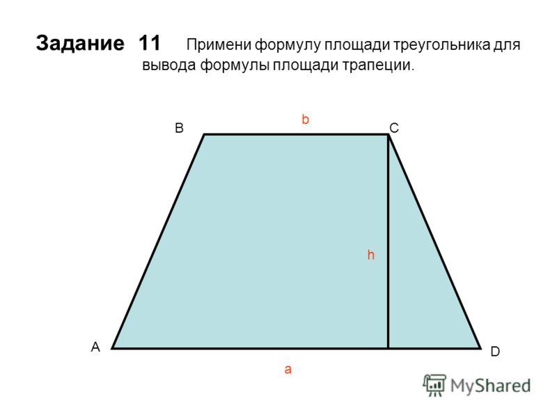 Задание 11 Примени формулу площади треугольника для вывода формулы площади трапеции. a b h A BC D