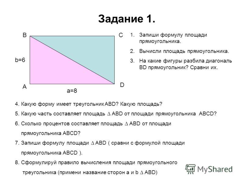Задание 1. b=6 а=8 1.Запиши формулу площади прямоугольника. 2.Вычисли площадь прямоугольника. 3.На какие фигуры разбила диагональ BD прямоугольник? Сравни их. A BC D 4. Какую форму имеет треугольник ABD? Какую площадь? 5. Какую часть составляет площа