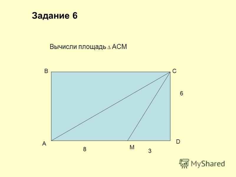 Задание 6 Вычисли площадь ACM A BC D M 8 3 6