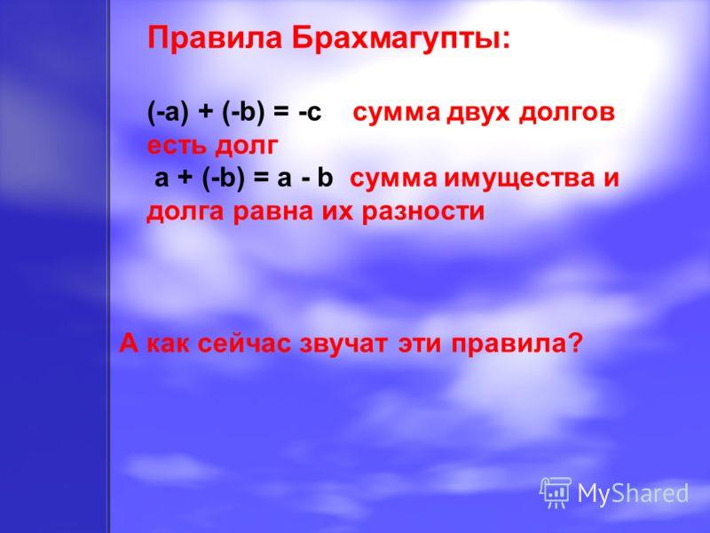 Правила Брахмагупты: (-a) + (-b) = -c сумма двух долгов есть долг a + (-b) = a - b сумма имущества и долга равна их разности А как сейчас звучат эти правила?