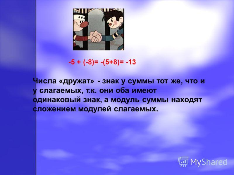 -5 + (-8)= -(5+8)= -13 Числа «дружат» - знак у суммы тот же, что и у слагаемых, т.к. они оба имеют одинаковый знак, а модуль суммы находят сложением модулей слагаемых.