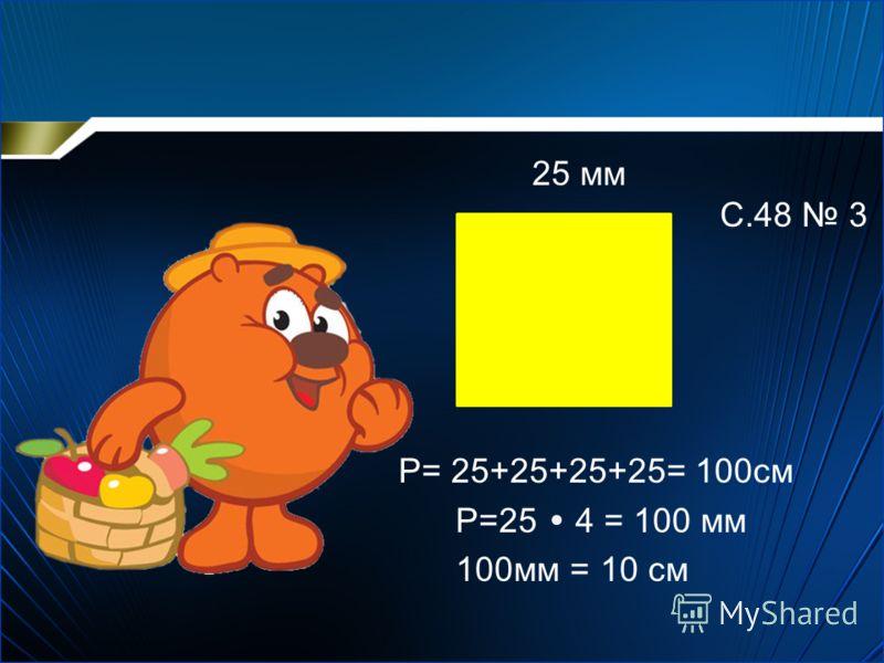25 мм Р= 25+25+25+25= 100см Р=25 4 = 100 мм 100мм = 10 см С.48 3