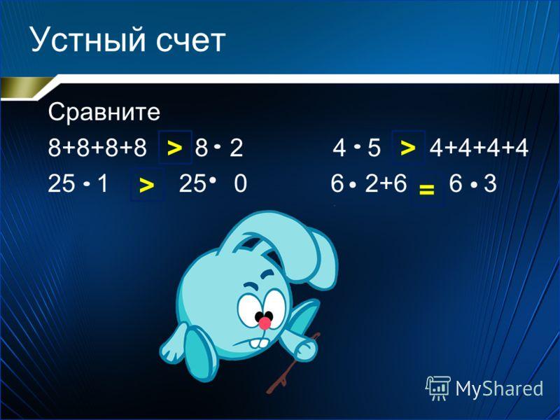 Устный счет Сравните 8+8+8+8 8 2 4 5 4+4+4+4 25 1 25 0 6 2+6 6 3 > = > >
