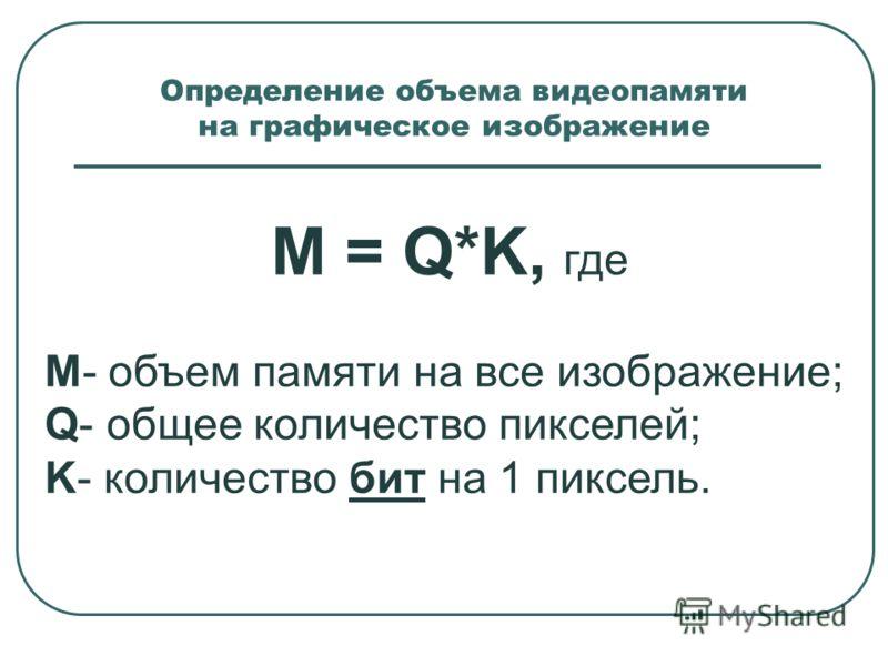 Определение объема видеопамяти на графическое изображение M = Q*K, где M- объем памяти на все изображение; Q- общее количество пикселей; K- количество бит на 1 пиксель.
