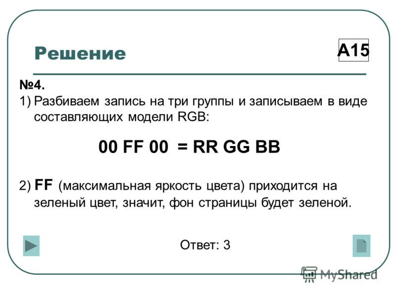 Решение А15 4. 1)Разбиваем запись на три группы и записываем в виде составляющих модели RGB: 00 FF 00 = RR GG BB 2) FF (максимальная яркость цвета) приходится на зеленый цвет, значит, фон страницы будет зеленой. Ответ: 3