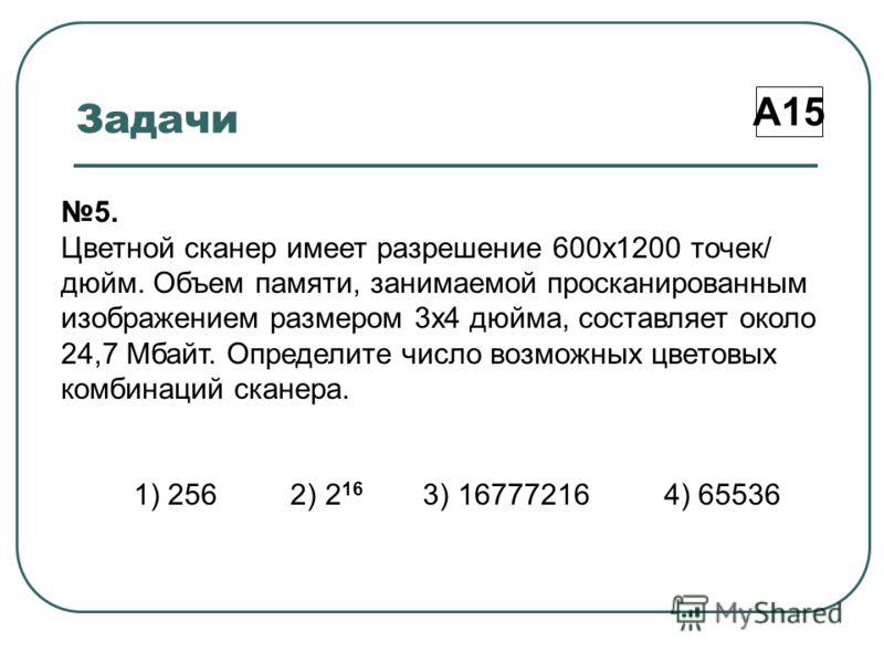 Задачи А15 5. Цветной сканер имеет разрешение 600х1200 точек/ дюйм. Объем памяти, занимаемой просканированным изображением размером 3х4 дюйма, составляет около 24,7 Мбайт. Определите число возможных цветовых комбинаций сканера. 1) 256 2) 2 16 3) 1677