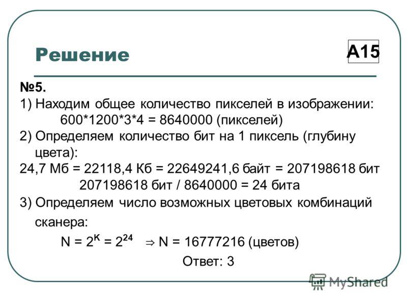 Решение А15 5. 1) Находим общее количество пикселей в изображении: 600*1200*3*4 = 8640000 (пикселей) 2) Определяем количество бит на 1 пиксель (глубину цвета): 24,7 Мб = 22118,4 Кб = 22649241,6 байт = 207198618 бит 207198618 бит / 8640000 = 24 бита 3