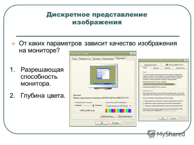 Дискретное представление изображения От каких параметров зависит качество изображения на мониторе? 1.Разрешающая способность монитора. 2.Глубина цвета.