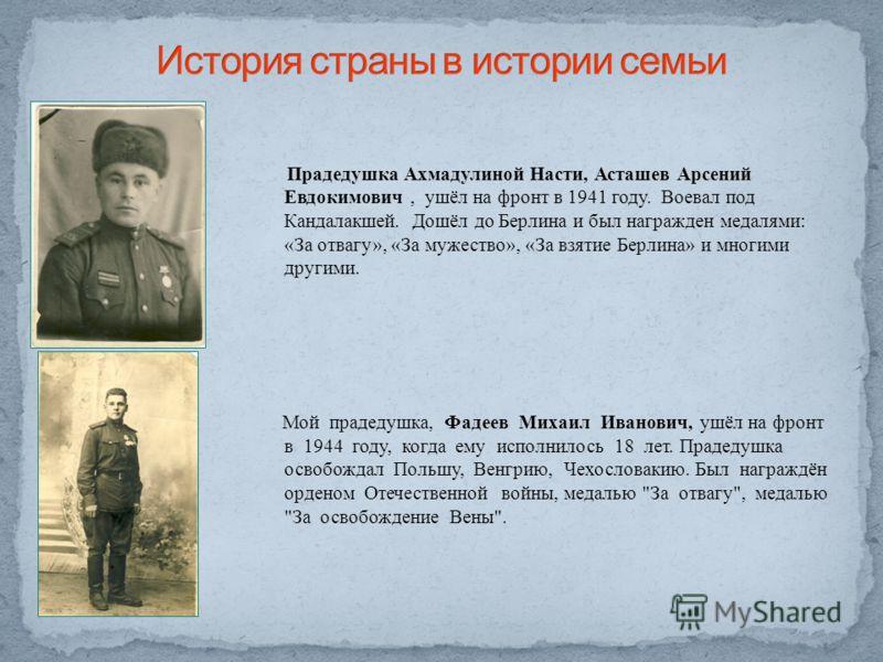 Прадедушка Ахмадулиной Насти, Асташев Арсений Евдокимович, ушёл на фронт в 1941 году. Воевал под Кандалакшей. Дошёл до Берлина и был награжден медалями : « За отвагу », « За мужество », « За взятие Берлина » и многими другими. Мой прадедушка, Фадеев