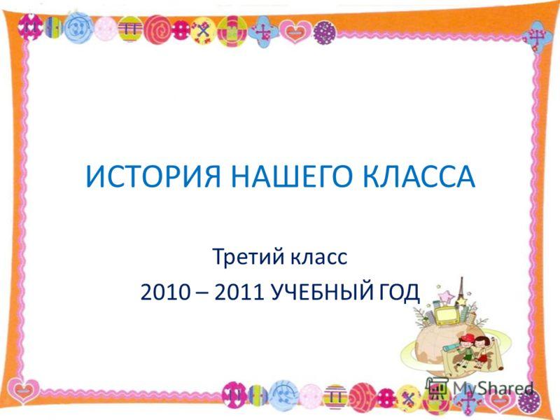 ИСТОРИЯ НАШЕГО КЛАССА Третий класс 2010 – 2011 УЧЕБНЫЙ ГОД