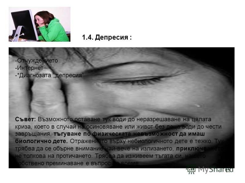 11 1.4. Депресия : -Отчуждението -Интернет -*Диагнозата депресия Съвет: Възможното оставане тук води до неразрешаване на цялата криза, което в случай на осиновяване или живот без деца води до чести завръщания, тъгуване по физическата невъзможност да