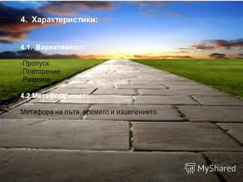 7 4. Характеристики: 4.1. Вариативност: -Пропуск -Повторение -Размяна 4.2.Метафоричност: Метафора на пътя, времето и изцелението