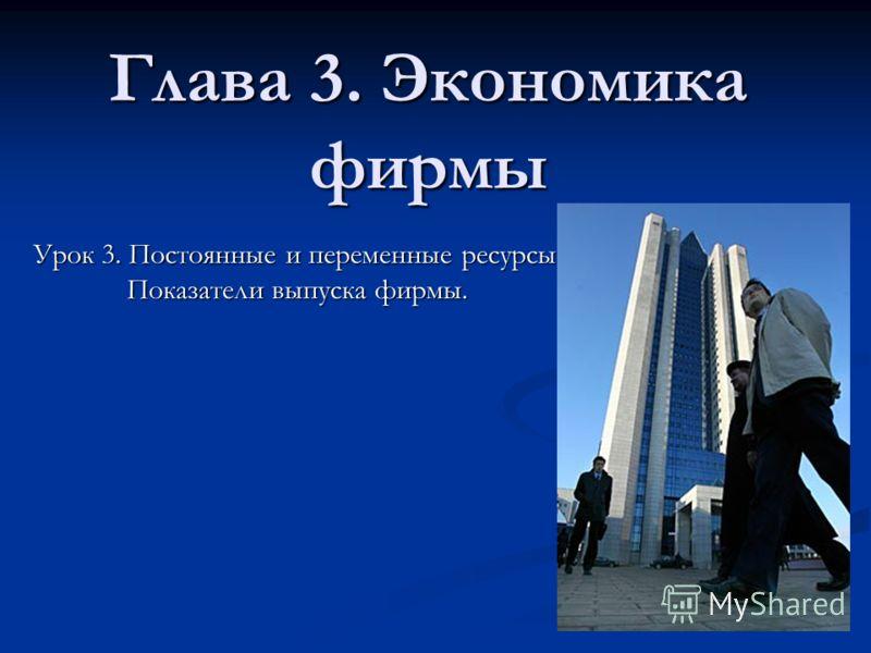 Глава 3. Экономика фирмы Урок 3. Постоянные и переменные ресурсы. Показатели выпуска фирмы.