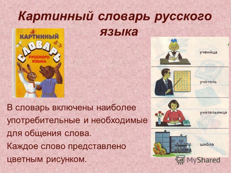 Картинный словарь русского языка В словарь включены наиболее употребительные и необходимые для общения слова. Каждое слово представлено цветным рисунком.