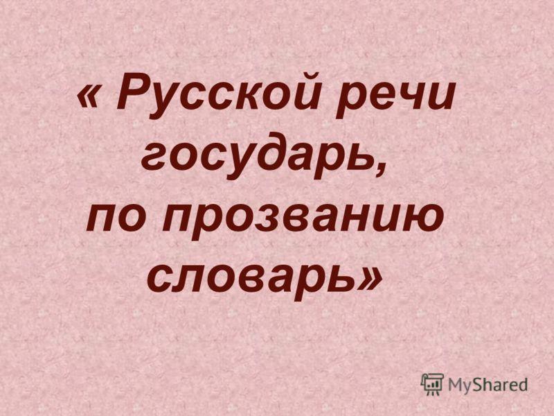 « Русской речи государь, по прозванию словарь»