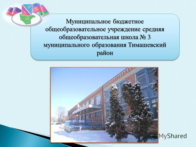 Муниципальное бюджетное общеобразовательное учреждение средняя общеобразовательная школа 3 муниципального образования Тимашевский район Муниципальное бюджетное общеобразовательное учреждение средняя общеобразовательная школа 3 муниципального образова