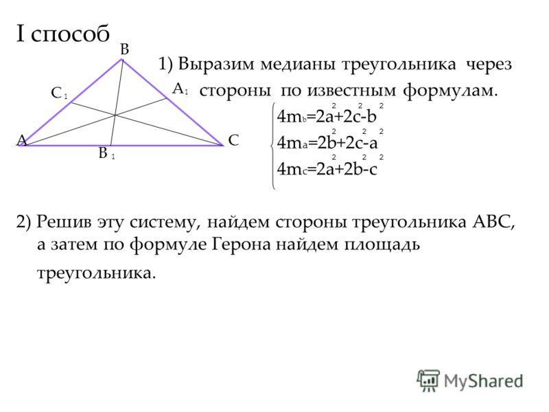 I способ 1) Выразим медианы треугольника через стороны по известным формулам. 4m b =2a+2c-b 4m a =2b+2c-a 4m c =2a+2b-c 2) Решив эту систему, найдем стороны треугольника АВС, а затем по формуле Герона найдем площадь треугольника. A B C A 1 B 1 C 1 22