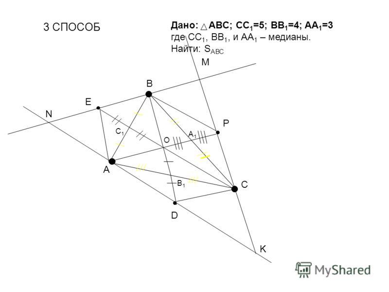 3 СПОСОБ О Дано: ABC; CC 1 =5; BB 1 =4; AA 1 =3 где СС 1, ВВ 1, и АА 1 – медианы. Найти: S АВС A B C B1B1 A1A1 C1C1 P D E N M K