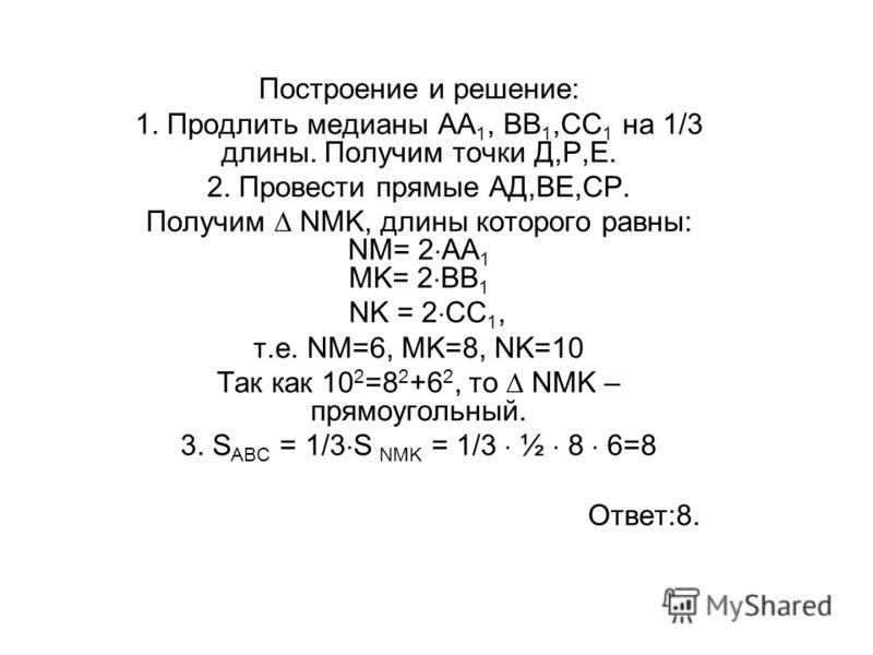 Построение и решение: 1. Продлить медианы АА 1, ВВ 1,СС 1 на 1/3 длины. Получим точки Д,Р,Е. 2. Провести прямые АД,ВЕ,СР. Получим NMK, длины которого равны: NM= 2 AA 1 MK= 2 BB 1 NK = 2 CC 1, т.е. NM=6, MK=8, NK=10 Так как 10 2 =8 2 +6 2, то NMK – пр