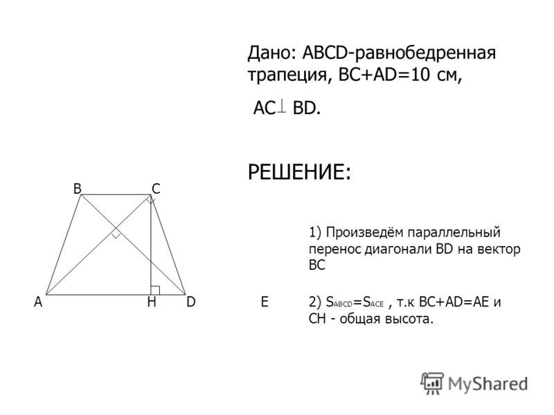 DA BC E 1) Произведём параллельный перенос диагонали BD на вектор ВС 2) S ABCD =S ACE, т.к BC+AD=AE и СН - общая высота. Н Дано: ABCD-равнобедренная трапеция, BC+AD=10 см, AC BD. РЕШЕНИЕ: