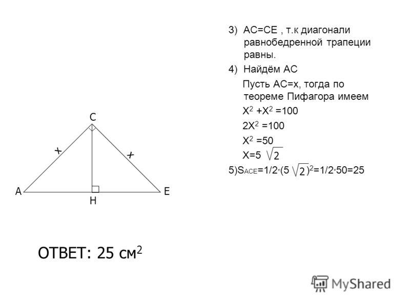 3) АС=СЕ, т.к диагонали равнобедренной трапеции равны. 4) Найдём АС Пусть АС=х, тогда по теореме Пифагора имеем Х 2 +Х 2 =100 2Х 2 =100 Х 2 =50 Х=5 5)S ACE =1/2 * (5 ) 2 =1/2 * 50=25 A C E х х Н 2 2 ОТВЕТ: 25 см 2