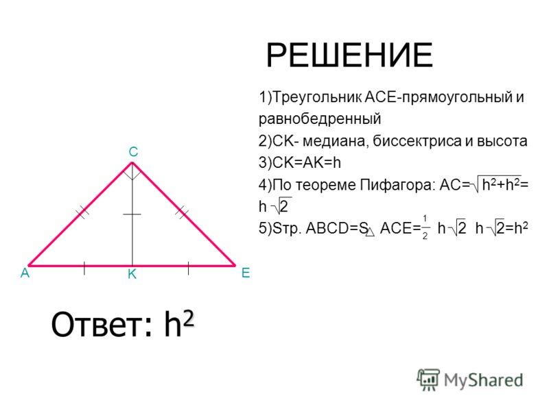 РЕШЕНИЕ 1)Треугольник ACE-прямоугольный и равнобедренный 2)CK- медиана, биссектриса и высота 3)CK=AK=h 4)По теореме Пифагора: AC= h 2 +h 2 = h 2 5)Sтр. ABCD=S ACE= h 2 h 2=h 2 A C E K 1 2 2 Ответ: h 2