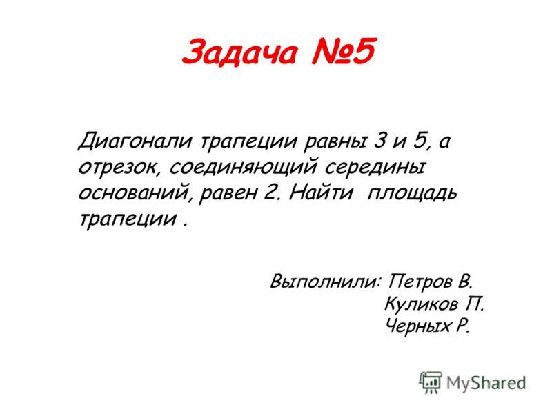 Задача 5 Диагонали трапеции равны 3 и 5, а отрезок, соединяющий середины оснований, равен 2. Найти площадь трапеции. Выполнили: Петров В. Куликов П. Черных Р.