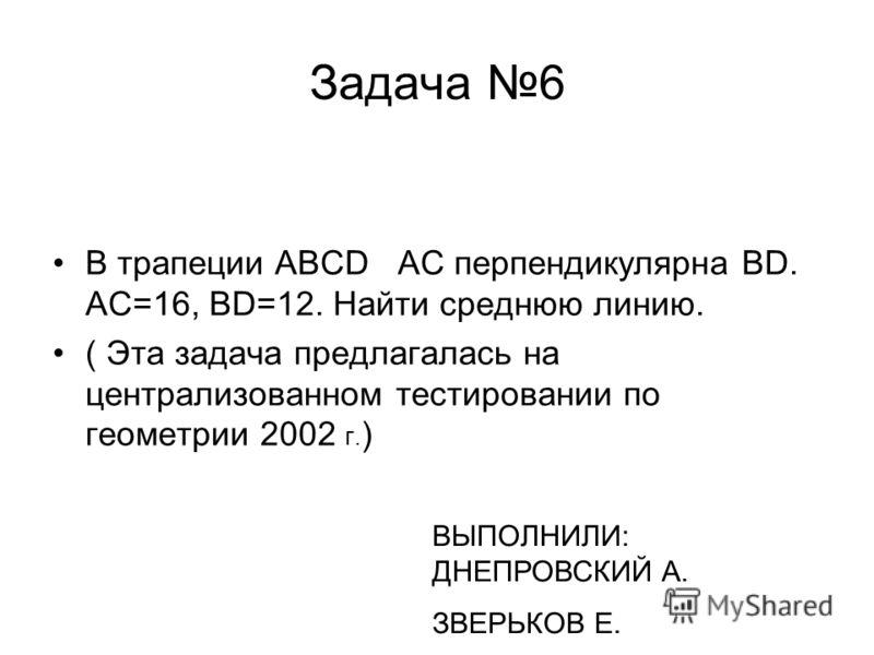 Задача 6 В трапеции ABCD AC перпендикулярна BD. АС=16, BD=12. Найти среднюю линию. ( Эта задача предлагалась на централизованном тестировании по геометрии 2002 г. ) ВЫПОЛНИЛИ: ДНЕПРОВСКИЙ А. ЗВЕРЬКОВ Е.