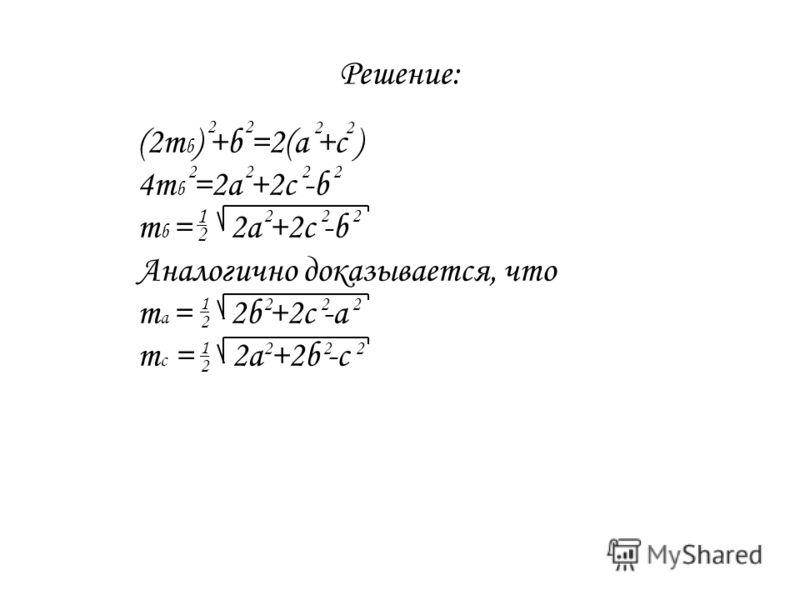 Решение: (2m b ) +b =2(a +c ) 4m b =2a +2c -b m b = 2a +2c -b Аналогично доказывается, что m a = 2b +2c -a m c = 2a +2b -c 2222 222 222 222 222 2 1 2 1 2 1 2