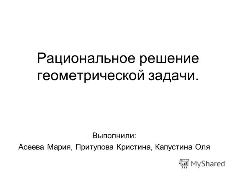 Рациональное решение геометрической задачи. Выполнили: Асеева Мария, Притупова Кристина, Капустина Оля