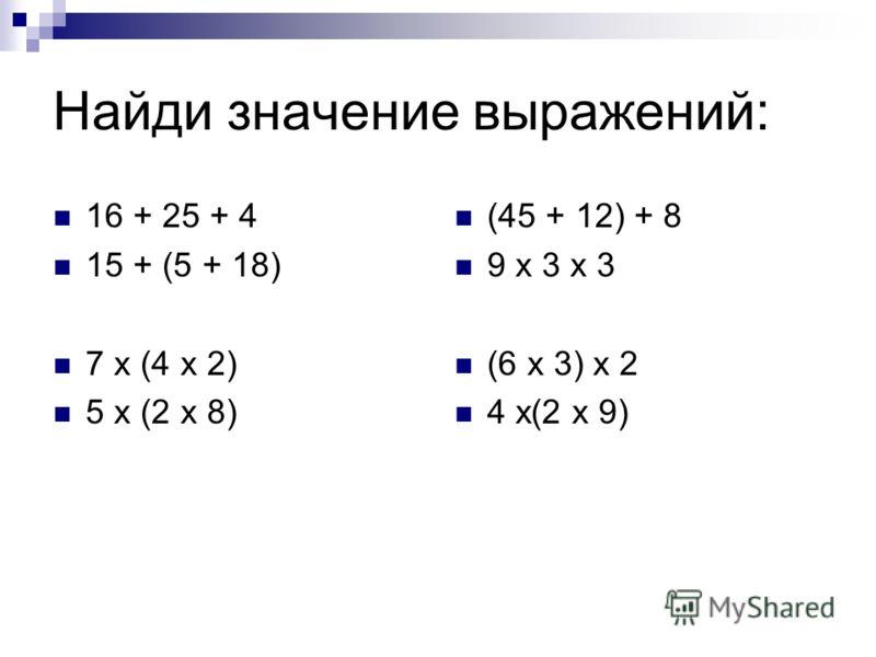 Найди значение выражений: 16 + 25 + 4 15 + (5 + 18) 7 х (4 х 2) 5 х (2 х 8) (45 + 12) + 8 9 х 3 х 3 (6 х 3) х 2 4 х(2 х 9)