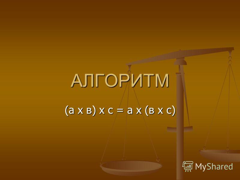 АЛГОРИТМ (а х в) х с = а х (в х с)
