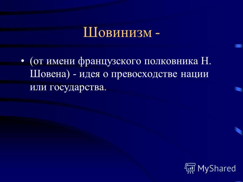Шовинизм - (от имени французского полковника Н. Шовена) - идея о превосходстве нации или государства.