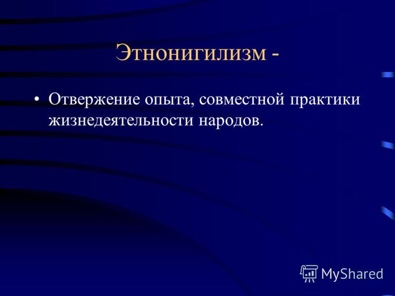 Этнонигилизм - Отвержение опыта, совместной практики жизнедеятельности народов.