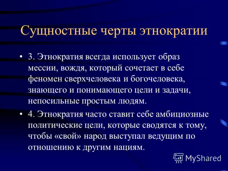 Сущностные черты этнократии 3. Этнократия всегда использует образ мессии, вождя, который сочетает в себе феномен сверхчеловека и богочеловека, знающего и понимающего цели и задачи, непосильные простым людям. 4. Этнократия часто ставит себе амбициозны