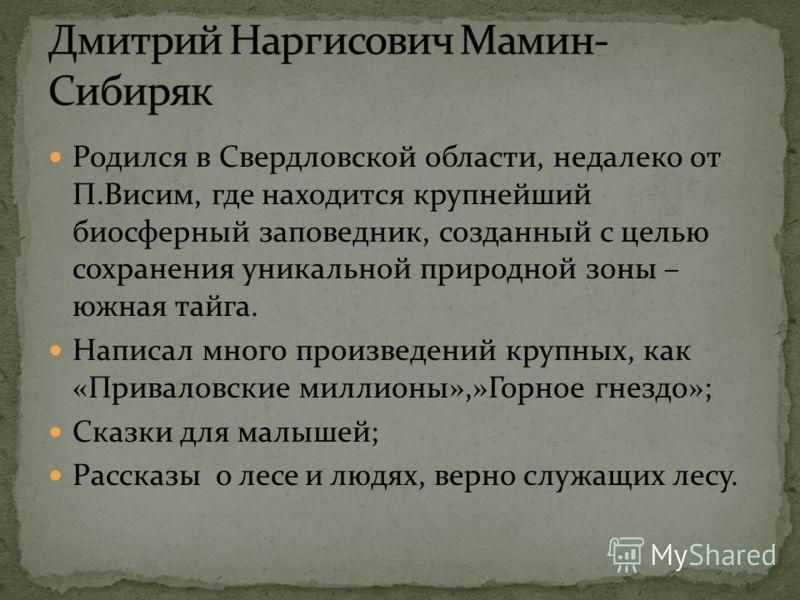 Родился в Свердловской области, недалеко от П.Висим, где находится крупнейший биосферный заповедник, созданный с целью сохранения уникальной природной зоны – южная тайга. Написал много произведений крупных, как «Приваловские миллионы»,»Горное гнездо»