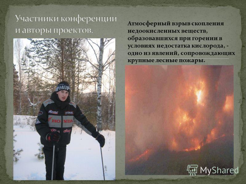 Атмосферный взрыв скопления недоокисленных веществ, образовавшихся при горении в условиях недостатка кислорода, - одно из явлений, сопровождающих крупные лесные пожары.