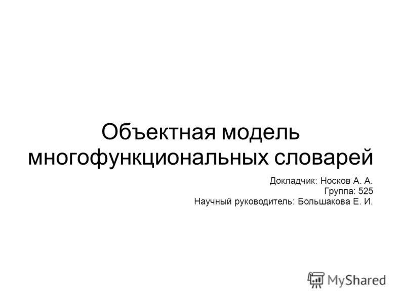 Объектная модель многофункциональных словарей Докладчик: Носков А. А. Группа: 525 Научный руководитель: Большакова Е. И.