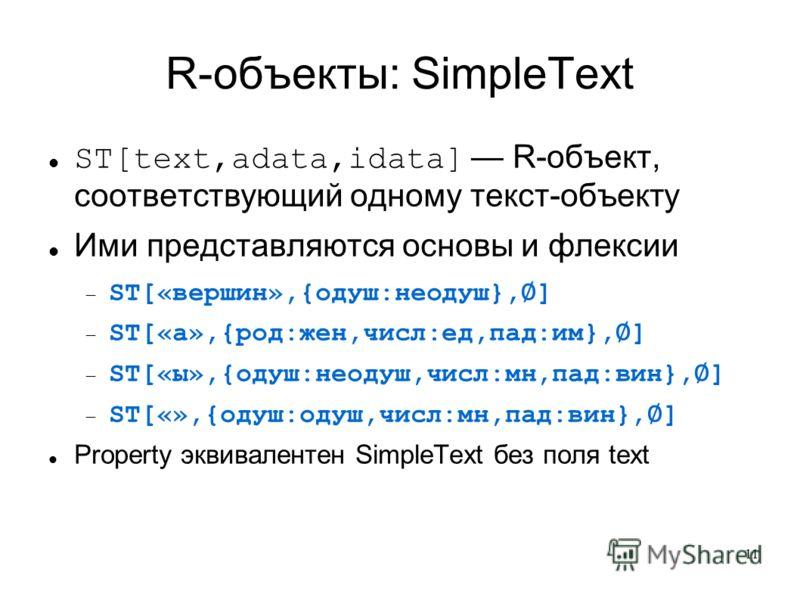 11 R-объекты: SimpleText ST[text,adata,idata] R-объект, соответствующий одному текст-объекту Ими представляются основы и флексии ST[«вершин»,{одуш:неодуш}, ] ST[«а»,{род:жен,числ:ед,пад:им}, ] ST[«ы»,{одуш:неодуш,числ:мн,пад:вин}, ] ST[«»,{одуш:одуш,