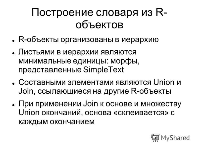 14 Построение словаря из R- объектов R-объекты организованы в иерархию Листьями в иерархии являются минимальные единицы: морфы, представленные SimpleText Составными элементами являются Union и Join, ссылающиеся на другие R-объекты При применении Join