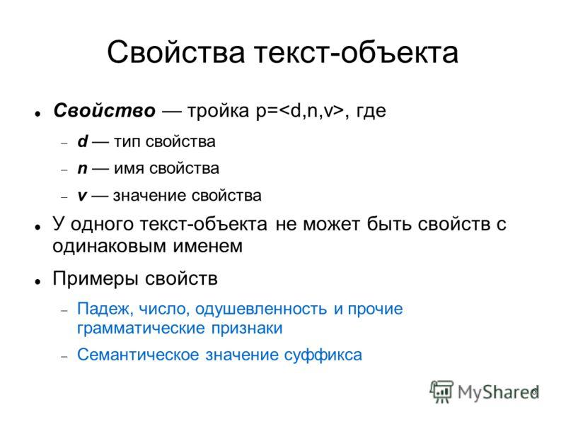 6 Свойства текст-объекта Свойство тройка p=, где d тип свойства n имя свойства v значение свойства У одного текст-объекта не может быть свойств с одинаковым именем Примеры свойств Падеж, число, одушевленность и прочие грамматические признаки Семантич