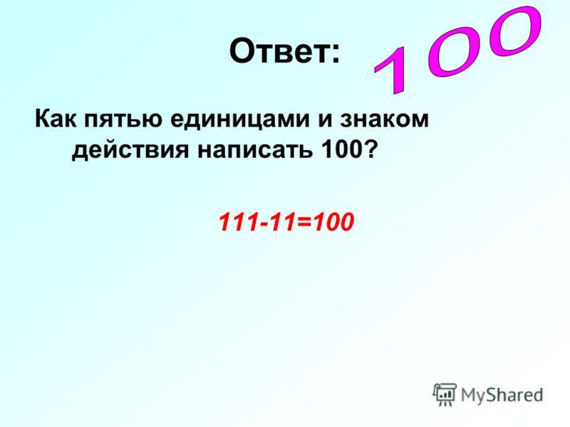 Ответ: Как пятью единицами и знаком действия написать 100? 111-11=100