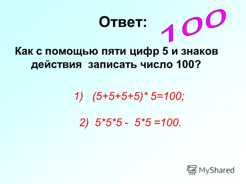 Ответ: Как с помощью пяти цифр 5 и знаков действия записать число 100? 1) (5+5+5+5)* 5=100; 2) 5*5*5 - 5*5 =100.