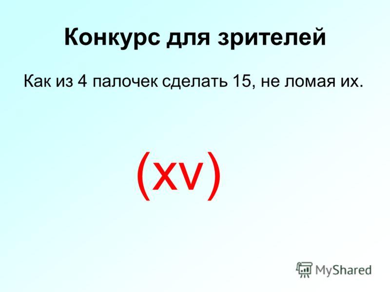Конкурс для зрителей Как из 4 палочек сделать 15, не ломая их. (xv)