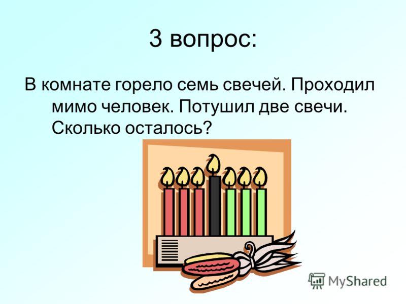 3 вопрос: В комнате горело семь свечей. Проходил мимо человек. Потушил две свечи. Сколько осталось?