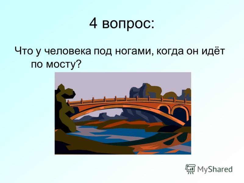 4 вопрос: Что у человека под ногами, когда он идёт по мосту?