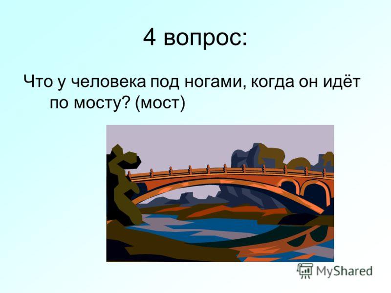 4 вопрос: Что у человека под ногами, когда он идёт по мосту? (мост)
