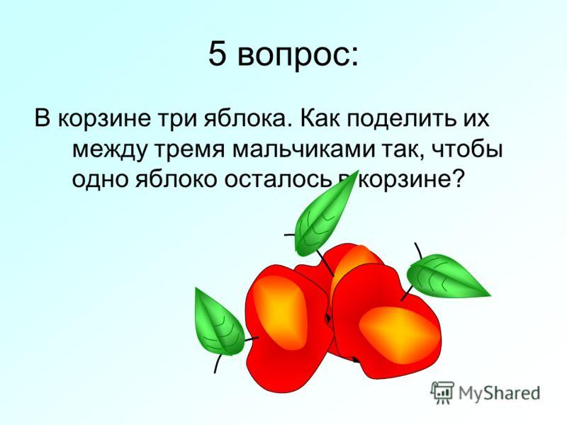 5 вопрос: В корзине три яблока. Как поделить их между тремя мальчиками так, чтобы одно яблоко осталось в корзине?