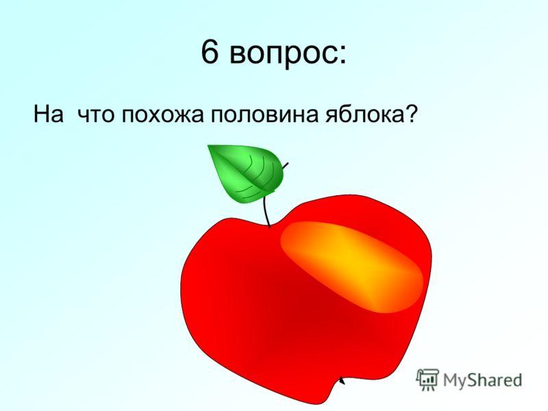 6 вопрос: На что похожа половина яблока?