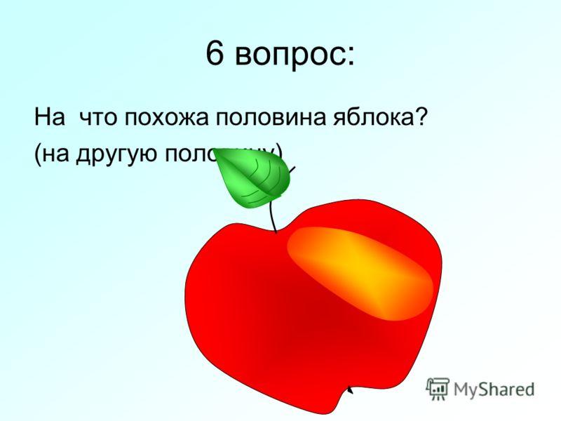 6 вопрос: На что похожа половина яблока? (на другую половину)